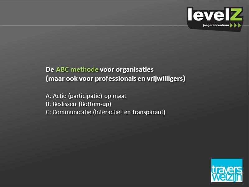 De ABC methode voor organisaties (maar ook voor professionals en vrijwilligers) A: Actie (participatie) op maat B: Beslissen (Bottom-up) C: Communicatie (Interactief en transparant) De ABC methode voor organisaties (maar ook voor professionals en vrijwilligers) A: Actie (participatie) op maat B: Beslissen (Bottom-up) C: Communicatie (Interactief en transparant)