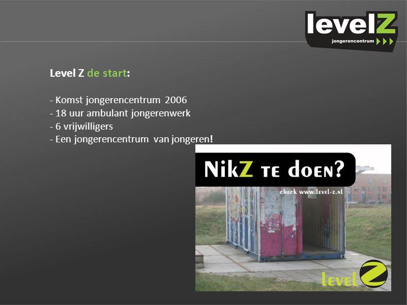 Level Z de start: - Komst jongerencentrum 2006 - 18 uur ambulant jongerenwerk - 6 vrijwilligers - Een jongerencentrum van jongeren!