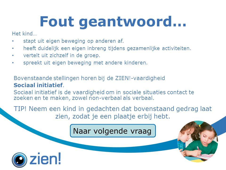 Fout geantwoord… Bovenstaande stellingen horen bij de ZIEN!-vaardigheid Sociaal initiatief.