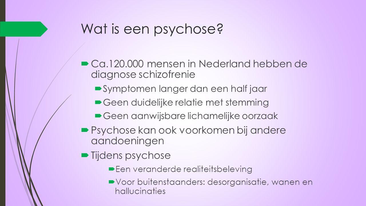 Wat is een psychose?  Ca.120.000 mensen in Nederland hebben de diagnose schizofrenie  Symptomen langer dan een half jaar  Geen duidelijke relatie m