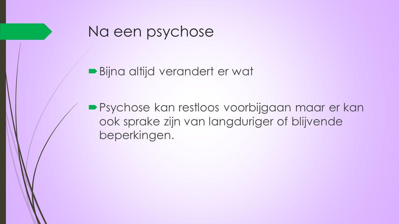 Na een psychose  Bijna altijd verandert er wat  Psychose kan restloos voorbijgaan maar er kan ook sprake zijn van langduriger of blijvende beperking