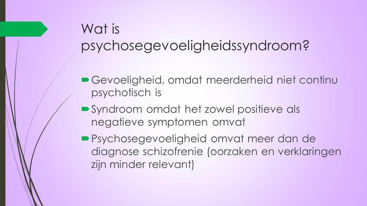 Wat is psychosegevoeligheidssyndroom?  Gevoeligheid, omdat meerderheid niet continu psychotisch is  Syndroom omdat het zowel positieve als negatieve