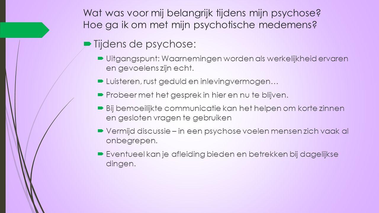 Wat was voor mij belangrijk tijdens mijn psychose? Hoe ga ik om met mijn psychotische medemens?  Tijdens de psychose:  Uitgangspunt: Waarnemingen wo