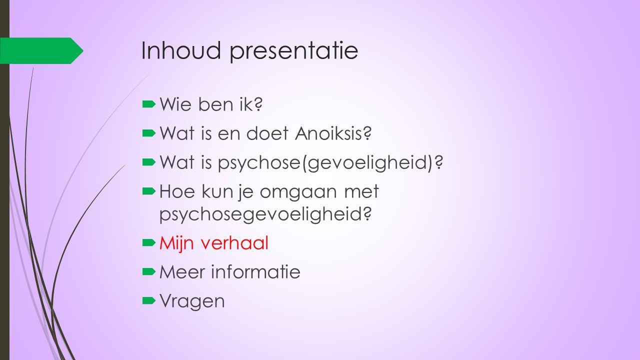 Inhoud presentatie  Wie ben ik?  Wat is en doet Anoiksis?  Wat is psychose(gevoeligheid)?  Hoe kun je omgaan met psychosegevoeligheid?  Mijn verh