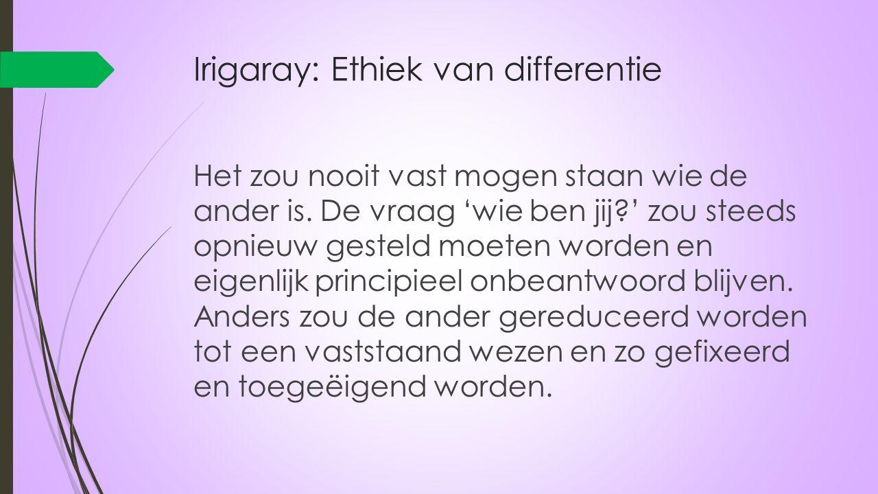 Irigaray: Ethiek van differentie Het zou nooit vast mogen staan wie de ander is. De vraag 'wie ben jij?' zou steeds opnieuw gesteld moeten worden en e