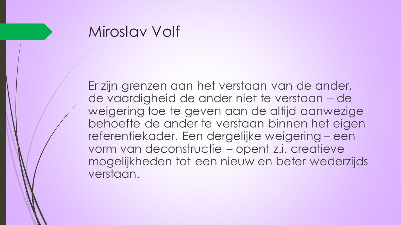 Miroslav Volf Er zijn grenzen aan het verstaan van de ander. de vaardigheid de ander niet te verstaan – de weigering toe te geven aan de altijd aanwez