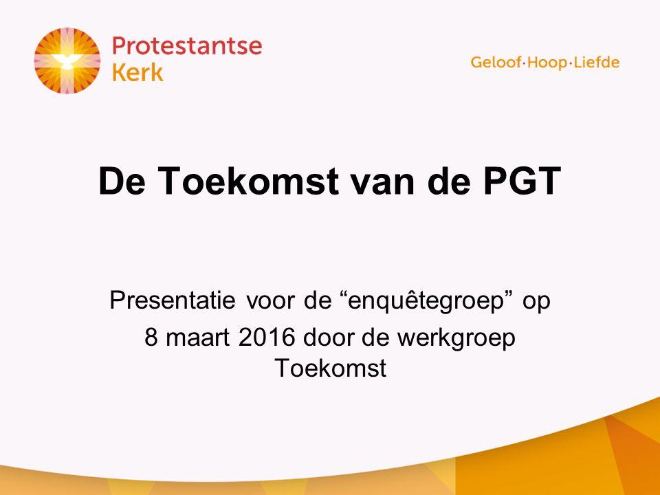 De Toekomst van de PGT Presentatie voor de enquêtegroep op 8 maart 2016 door de werkgroep Toekomst
