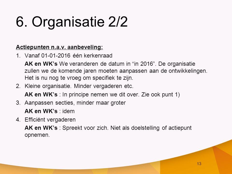 """13 6. Organisatie 2/2 Actiepunten n.a.v. aanbeveling: 1.Vanaf 01-01-2016 één kerkenraad AK en WK's We veranderen de datum in """"in 2016"""". De organisatie"""