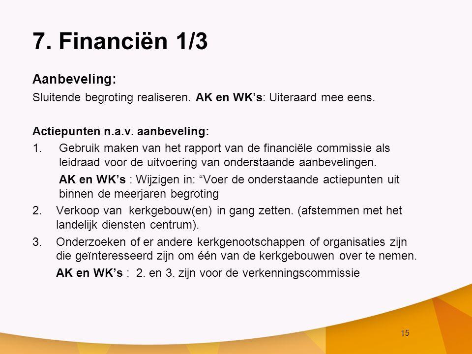 15 7. Financiën 1/3 Aanbeveling: Sluitende begroting realiseren. AK en WK's: Uiteraard mee eens. Actiepunten n.a.v. aanbeveling: 1.Gebruik maken van h