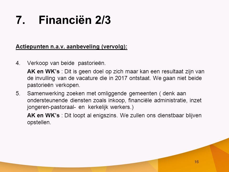 16 7.Financiën 2/3 Actiepunten n.a.v. aanbeveling (vervolg): 4.Verkoop van beide pastorieën. AK en WK's : Dit is geen doel op zich maar kan een result