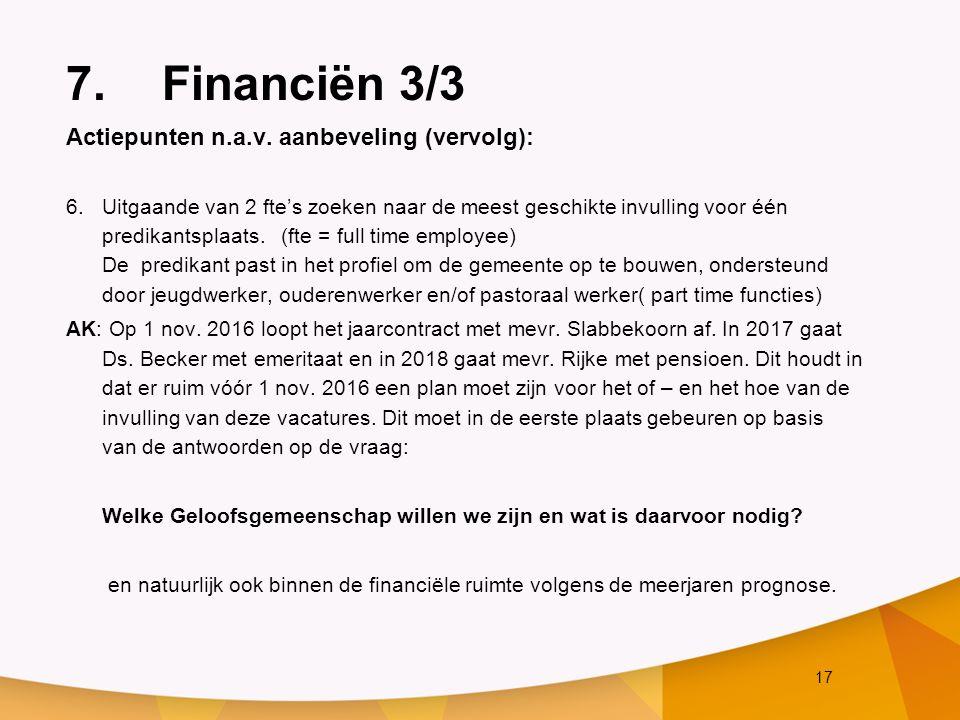 17 7.Financiën 3/3 Actiepunten n.a.v. aanbeveling (vervolg): 6.Uitgaande van 2 fte's zoeken naar de meest geschikte invulling voor één predikantsplaat
