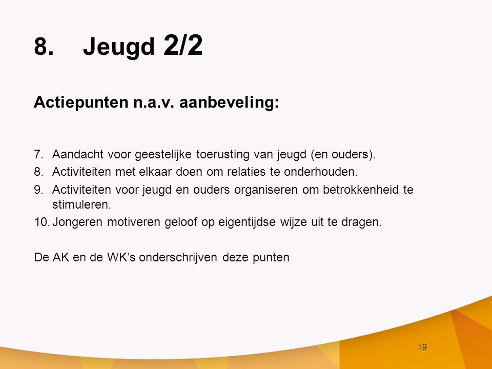 19 8.Jeugd 2/2 Actiepunten n.a.v. aanbeveling: 7.Aandacht voor geestelijke toerusting van jeugd (en ouders). 8.Activiteiten met elkaar doen om relatie
