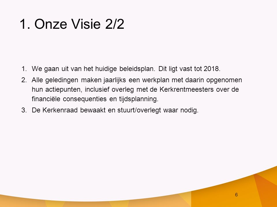 6 1. Onze Visie 2/2 1.We gaan uit van het huidige beleidsplan. Dit ligt vast tot 2018. 2.Alle geledingen maken jaarlijks een werkplan met daarin opgen
