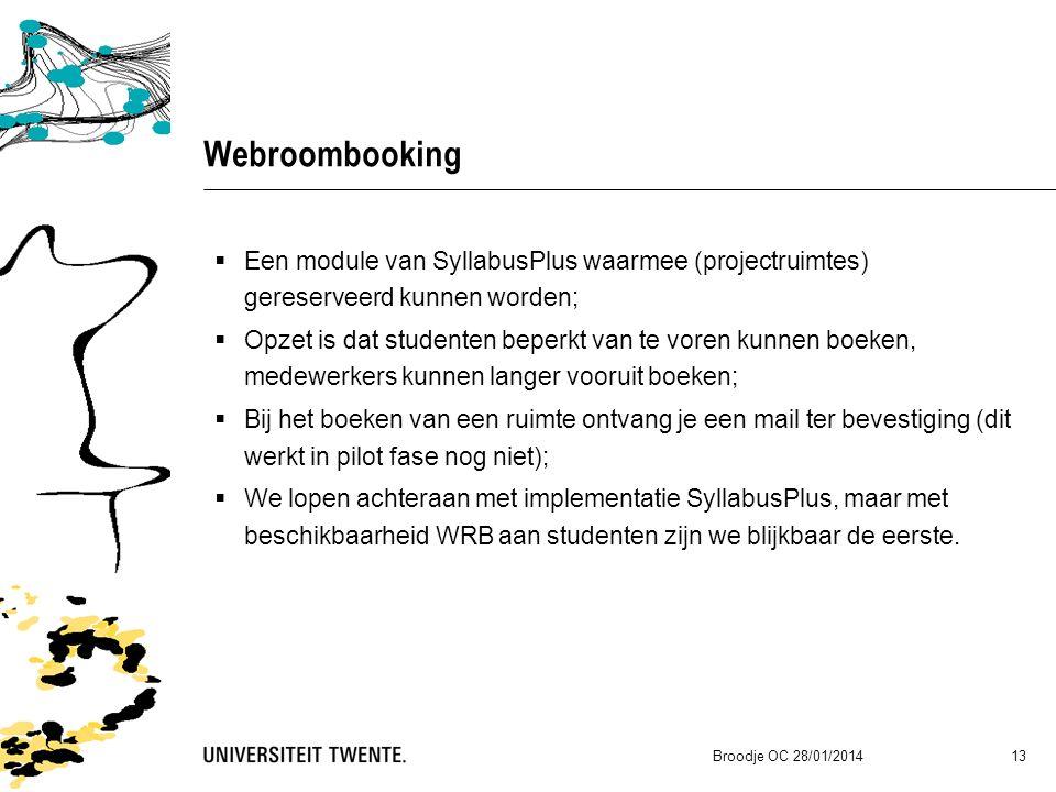 Webroombooking  Een module van SyllabusPlus waarmee (projectruimtes) gereserveerd kunnen worden;  Opzet is dat studenten beperkt van te voren kunnen boeken, medewerkers kunnen langer vooruit boeken;  Bij het boeken van een ruimte ontvang je een mail ter bevestiging (dit werkt in pilot fase nog niet);  We lopen achteraan met implementatie SyllabusPlus, maar met beschikbaarheid WRB aan studenten zijn we blijkbaar de eerste.