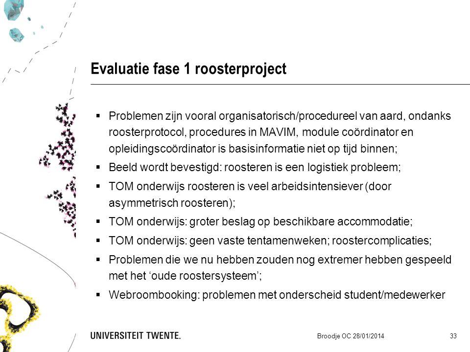 Evaluatie fase 1 roosterproject  Problemen zijn vooral organisatorisch/procedureel van aard, ondanks roosterprotocol, procedures in MAVIM, module coördinator en opleidingscoördinator is basisinformatie niet op tijd binnen;  Beeld wordt bevestigd: roosteren is een logistiek probleem;  TOM onderwijs roosteren is veel arbeidsintensiever (door asymmetrisch roosteren);  TOM onderwijs: groter beslag op beschikbare accommodatie;  TOM onderwijs: geen vaste tentamenweken; roostercomplicaties;  Problemen die we nu hebben zouden nog extremer hebben gespeeld met het 'oude roostersysteem';  Webroombooking: problemen met onderscheid student/medewerker Broodje OC 28/01/2014 33