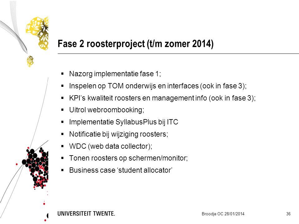 Fase 2 roosterproject (t/m zomer 2014)  Nazorg implementatie fase 1;  Inspelen op TOM onderwijs en interfaces (ook in fase 3);  KPI's kwaliteit roosters en management info (ook in fase 3);  Uitrol webroombooking;  Implementatie SyllabusPlus bij ITC  Notificatie bij wijziging roosters;  WDC (web data collector);  Tonen roosters op schermen/monitor;  Business case 'student allocator' Broodje OC 28/01/2014 36