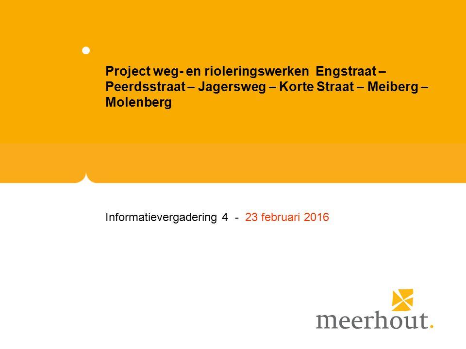 Project weg- en rioleringswerken Engstraat – Peerdsstraat – Jagersweg – Korte Straat – Meiberg – Molenberg Informatievergadering 4 - 23 februari 2016