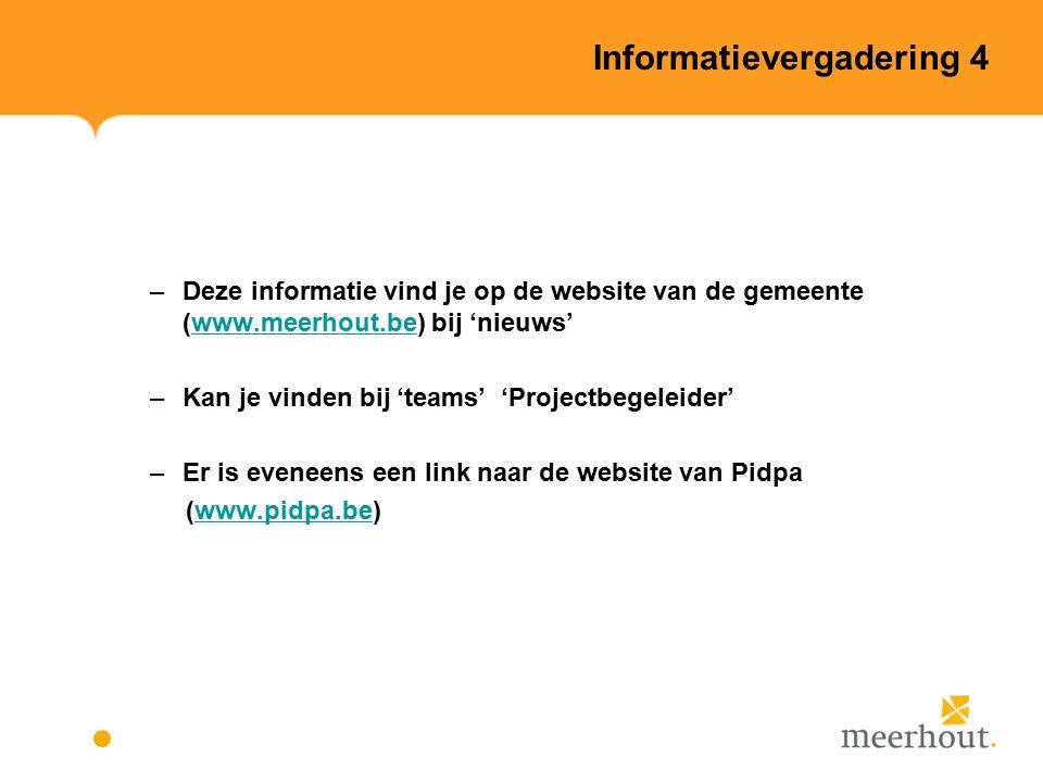 Informatievergadering 4 –Deze informatie vind je op de website van de gemeente (www.meerhout.be) bij 'nieuws'www.meerhout.be –Kan je vinden bij 'teams' 'Projectbegeleider' –Er is eveneens een link naar de website van Pidpa (www.pidpa.be)www.pidpa.be