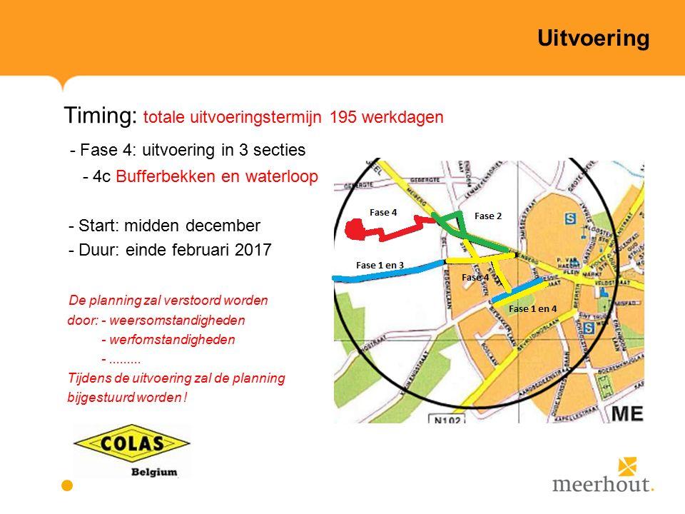 Uitvoering Timing: totale uitvoeringstermijn 195 werkdagen - Fase 4: uitvoering in 3 secties - 4c Bufferbekken en waterloop - Start: midden december - Duur: einde februari 2017 De planning zal verstoord worden door: - weersomstandigheden - werfomstandigheden -.........