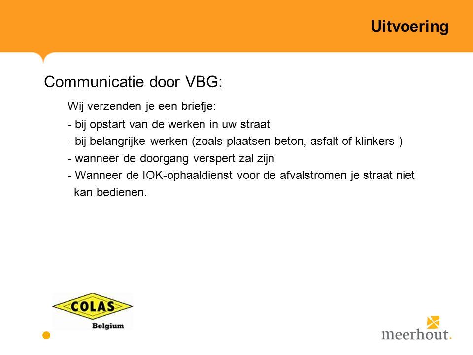Uitvoering Communicatie door VBG: Wij verzenden je een briefje: - bij opstart van de werken in uw straat - bij belangrijke werken (zoals plaatsen beton, asfalt of klinkers ) - wanneer de doorgang verspert zal zijn - Wanneer de IOK-ophaaldienst voor de afvalstromen je straat niet kan bedienen.