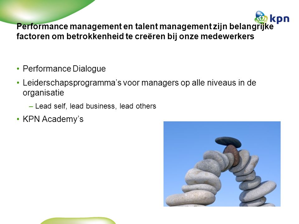 Performance management en talent management zijn belangrijke factoren om betrokkenheid te creëren bij onze medewerkers Performance Dialogue Leiderschapsprogramma's voor managers op alle niveaus in de organisatie –Lead self, lead business, lead others KPN Academy's