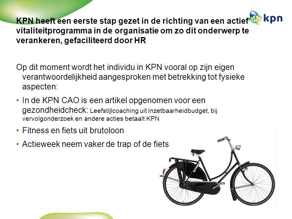 KPN heeft een eerste stap gezet in de richting van een actief vitaliteitprogramma in de organisatie om zo dit onderwerp te verankeren, gefaciliteerd door HR Op dit moment wordt het individu in KPN vooral op zijn eigen verantwoordelijkheid aangesproken met betrekking tot fysieke aspecten: In de KPN CAO is een artikel opgenomen voor een gezondheidcheck: Leefstijlcoaching uit Inzetbaarheidbudget, bij vervolgonderzoek en andere acties betaalt KPN Fitness en fiets uit brutoloon Actieweek neem vaker de trap of de fiets