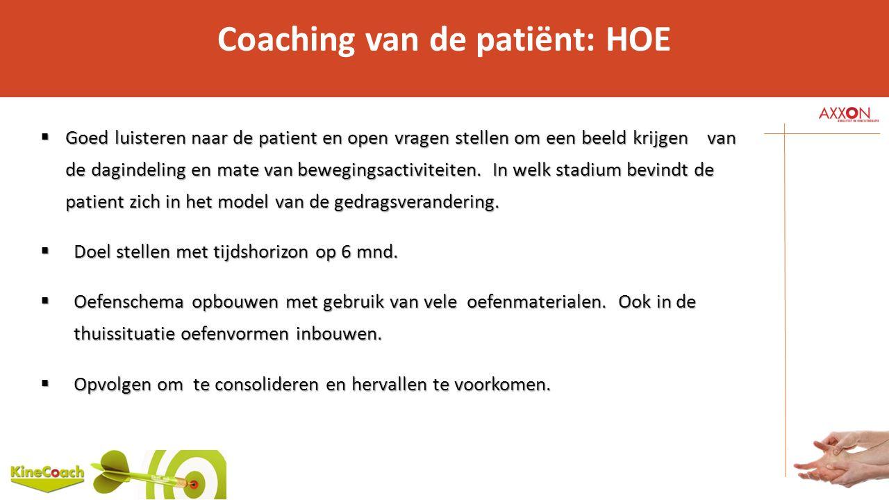 Coaching van de patiënt: HOE  Goed luisteren naar de patient en open vragen stellen om een beeld krijgen van de dagindeling en mate van bewegingsacti