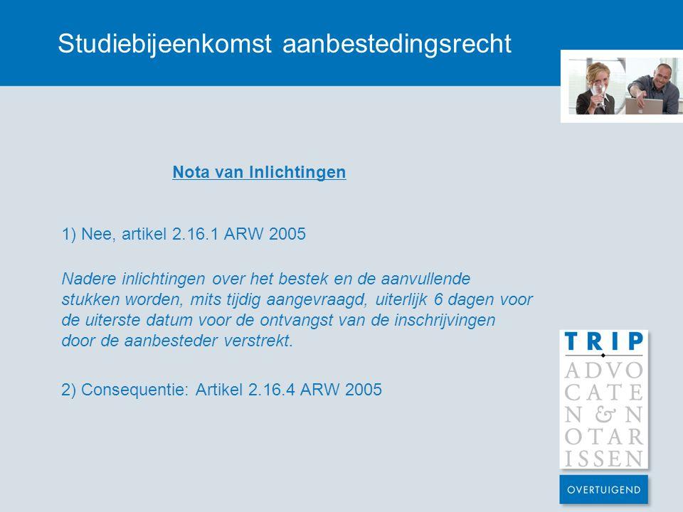 Studiebijeenkomst aanbestedingsrecht Nota van Inlichtingen 1) Nee, artikel 2.16.1 ARW 2005 Nadere inlichtingen over het bestek en de aanvullende stukk