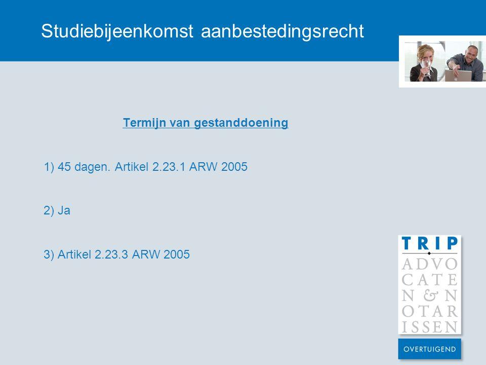 Studiebijeenkomst aanbestedingsrecht Termijn van gestanddoening 1) 45 dagen. Artikel 2.23.1 ARW 2005 2) Ja 3) Artikel 2.23.3 ARW 2005