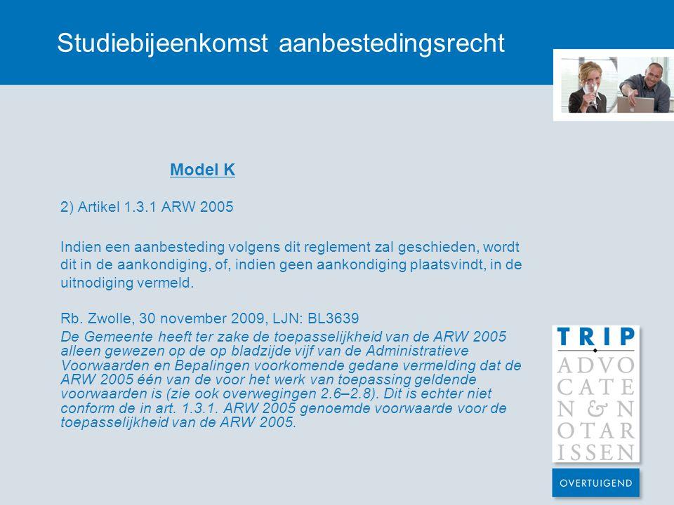 Studiebijeenkomst aanbestedingsrecht Model K 2) Artikel 1.3.1 ARW 2005 Indien een aanbesteding volgens dit reglement zal geschieden, wordt dit in de a