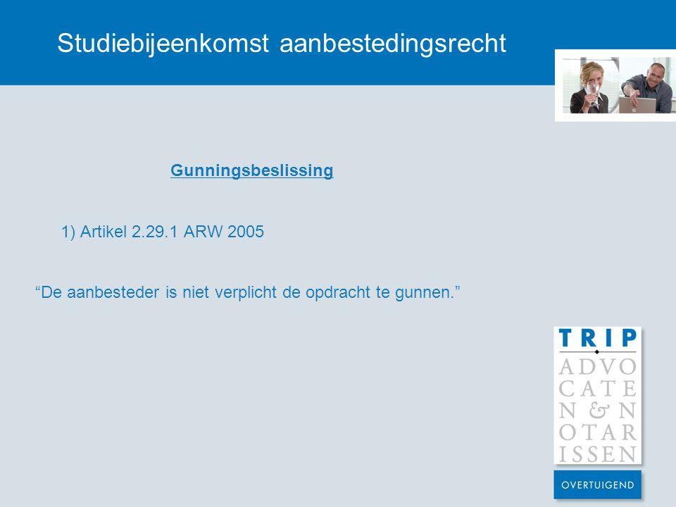 """Studiebijeenkomst aanbestedingsrecht Gunningsbeslissing 1) Artikel 2.29.1 ARW 2005 """"De aanbesteder is niet verplicht de opdracht te gunnen."""""""