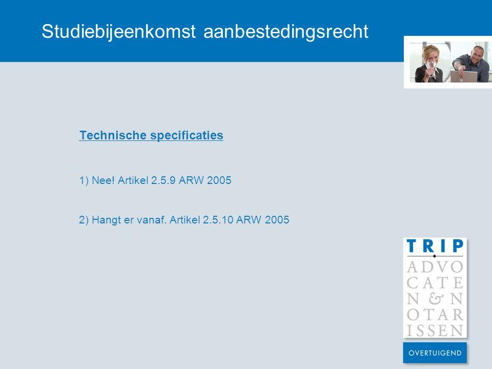 Studiebijeenkomst aanbestedingsrecht Technische specificaties 1) Nee! Artikel 2.5.9 ARW 2005 2) Hangt er vanaf. Artikel 2.5.10 ARW 2005