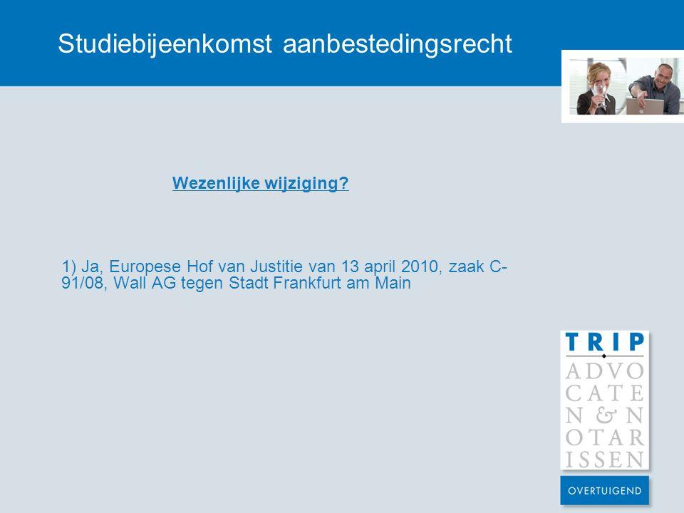 Studiebijeenkomst aanbestedingsrecht Wezenlijke wijziging? 1) Ja, Europese Hof van Justitie van 13 april 2010, zaak C- 91/08, Wall AG tegen Stadt Fran