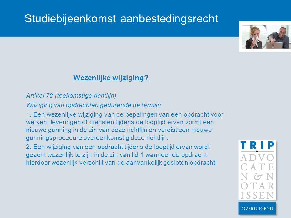 Studiebijeenkomst aanbestedingsrecht Wezenlijke wijziging? Artikel 72 (toekomstige richtlijn) Wijziging van opdrachten gedurende de termijn 1. Een wez