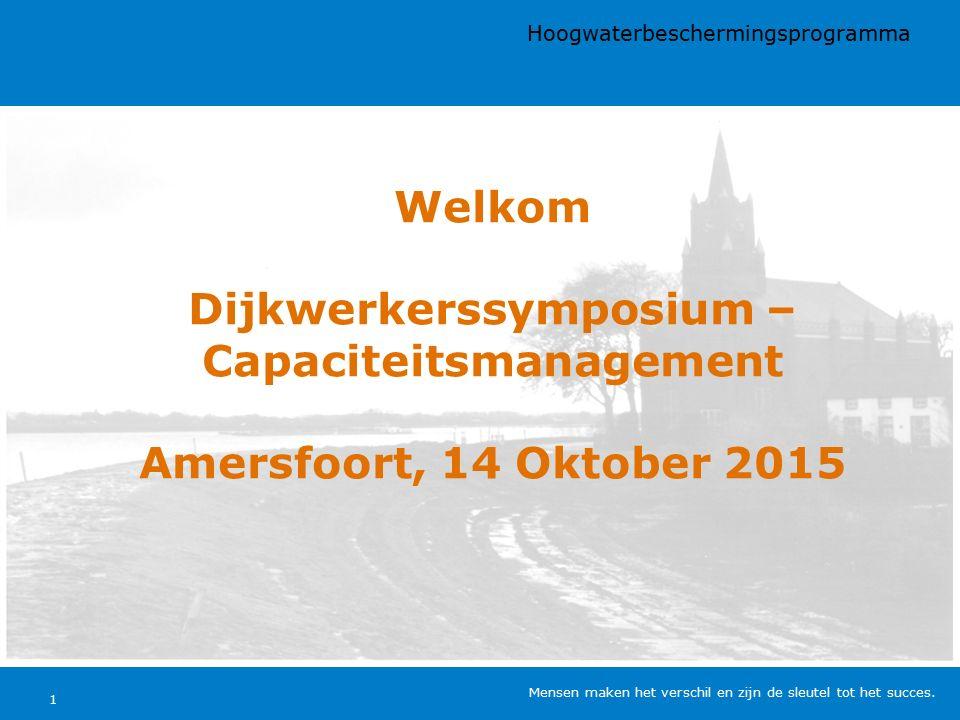 Welkom Dijkwerkerssymposium – Capaciteitsmanagement Amersfoort, 14 Oktober 2015 Hoogwaterbeschermingsprogramma Mensen maken het verschil en zijn de sleutel tot het succes.