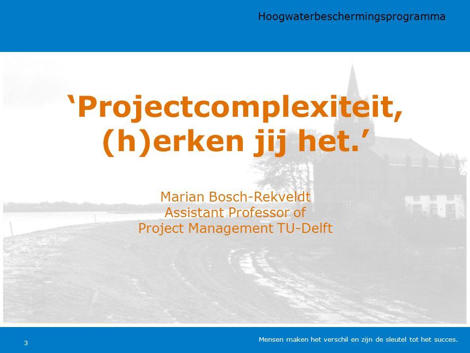 'Projectcomplexiteit, (h)erken jij het.' Marian Bosch-Rekveldt Assistant Professor of Project Management TU-Delft Hoogwaterbeschermingsprogramma Mensen maken het verschil en zijn de sleutel tot het succes.