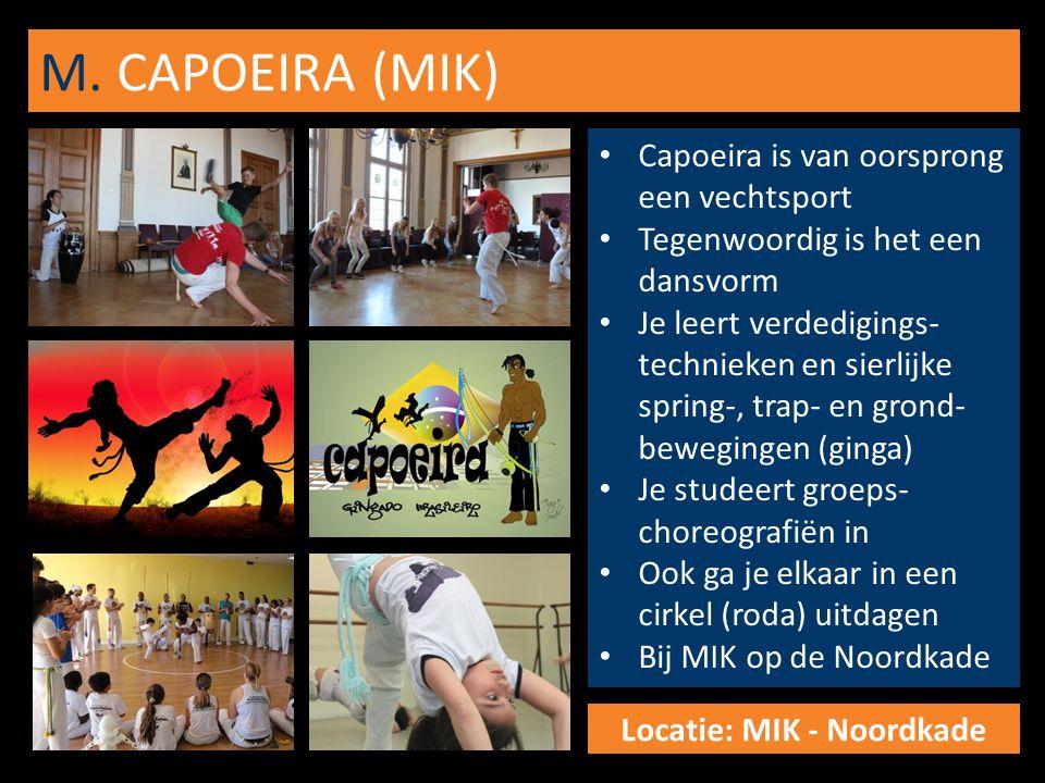 M. CAPOEIRA (MIK) Capoeira is van oorsprong een vechtsport Tegenwoordig is het een dansvorm Je leert verdedigings- technieken en sierlijke spring-, tr