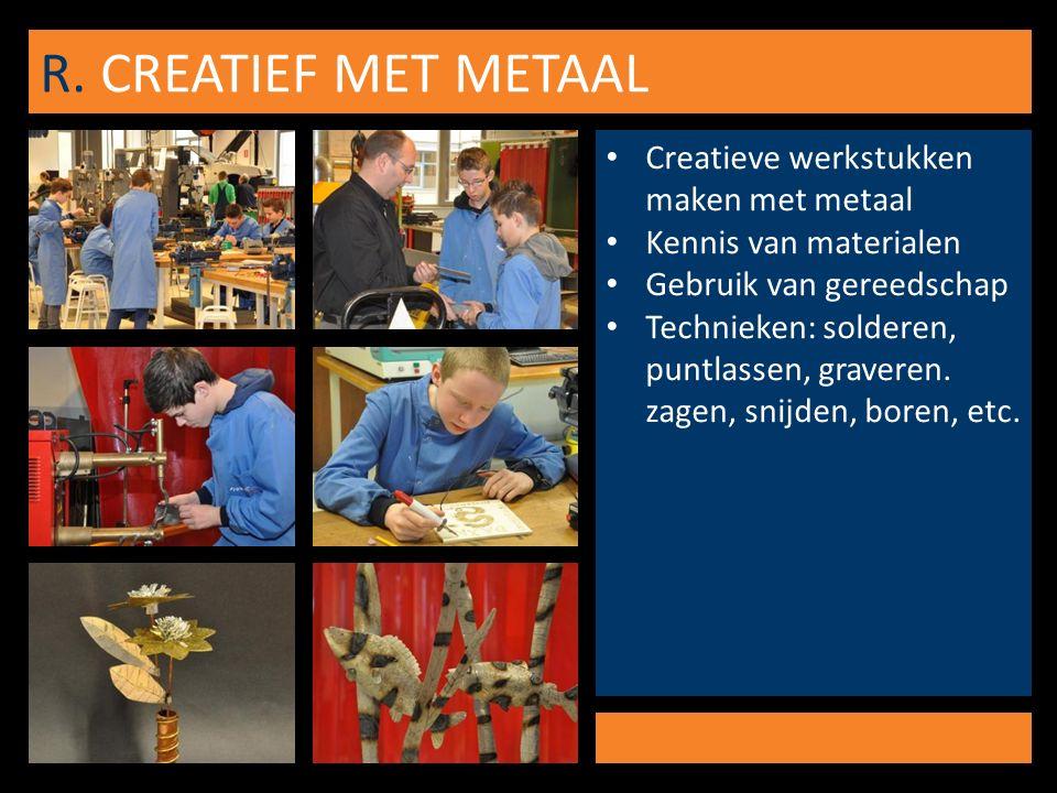 R. CREATIEF MET METAAL Creatieve werkstukken maken met metaal Kennis van materialen Gebruik van gereedschap Technieken: solderen, puntlassen, graveren