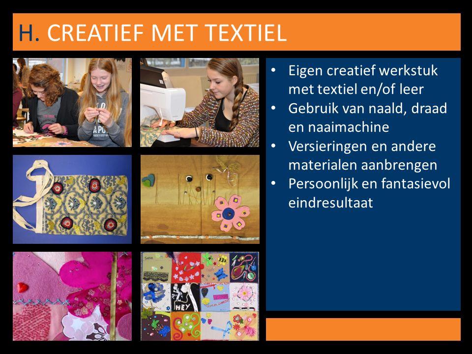 H. CREATIEF MET TEXTIEL Eigen creatief werkstuk met textiel en/of leer Gebruik van naald, draad en naaimachine Versieringen en andere materialen aanbr