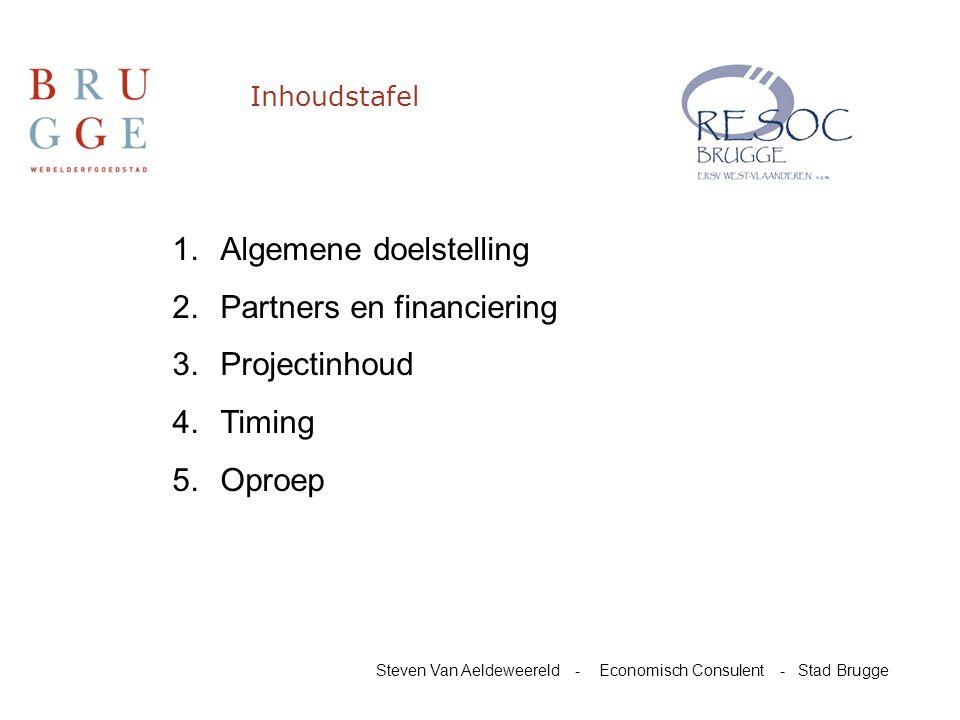 Inhoudstafel 1.Algemene doelstelling 2.Partners en financiering 3.Projectinhoud 4.Timing 5.Oproep Steven Van Aeldeweereld - Economisch Consulent - Stad Brugge