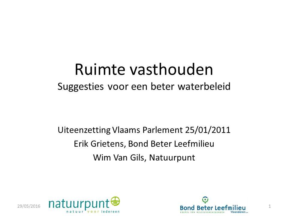 Ruimte vasthouden Suggesties voor een beter waterbeleid Uiteenzetting Vlaams Parlement 25/01/2011 Erik Grietens, Bond Beter Leefmilieu Wim Van Gils, Natuurpunt 29/05/20161