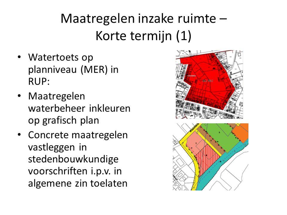 Maatregelen inzake ruimte – Korte termijn (1) Watertoets op planniveau (MER) in RUP: Maatregelen waterbeheer inkleuren op grafisch plan Concrete maatregelen vastleggen in stedenbouwkundige voorschriften i.p.v.