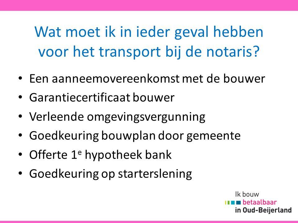 Wat moet ik in ieder geval hebben voor het transport bij de notaris? Een aanneemovereenkomst met de bouwer Garantiecertificaat bouwer Verleende omgevi