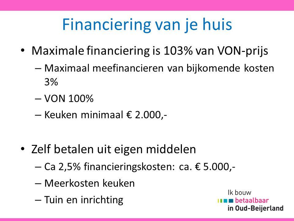 Financiering van je huis Maximale financiering is 103% van VON-prijs – Maximaal meefinancieren van bijkomende kosten 3% – VON 100% – Keuken minimaal € 2.000,- Zelf betalen uit eigen middelen – Ca 2,5% financieringskosten: ca.