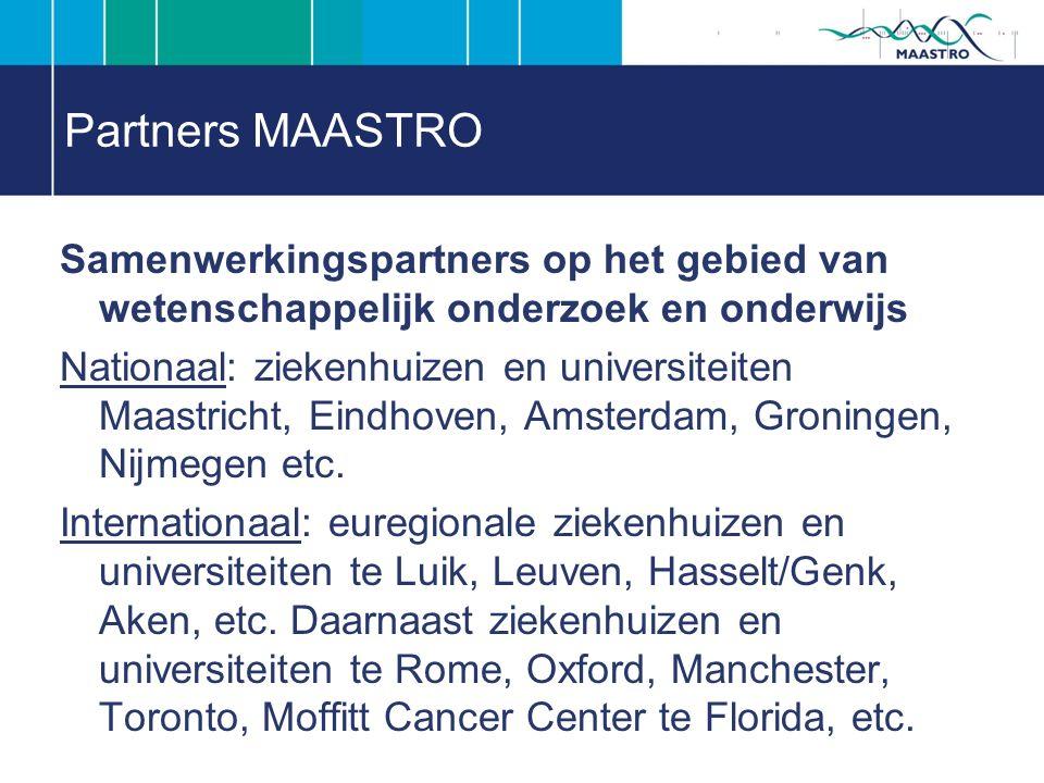 Partners MAASTRO Samenwerkingspartners op het gebied van wetenschappelijk onderzoek en onderwijs Nationaal: ziekenhuizen en universiteiten Maastricht, Eindhoven, Amsterdam, Groningen, Nijmegen etc.