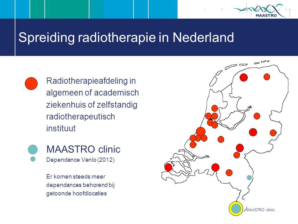 Spreiding radiotherapie in Nederland Radiotherapieafdeling in algemeen of academisch ziekenhuis of zelfstandig radiotherapeutisch instituut MAASTRO clinic Dependance Venlo (2012) Er komen steeds meer dependances behorend bij getoonde hoofdlocaties MAASTRO clinic
