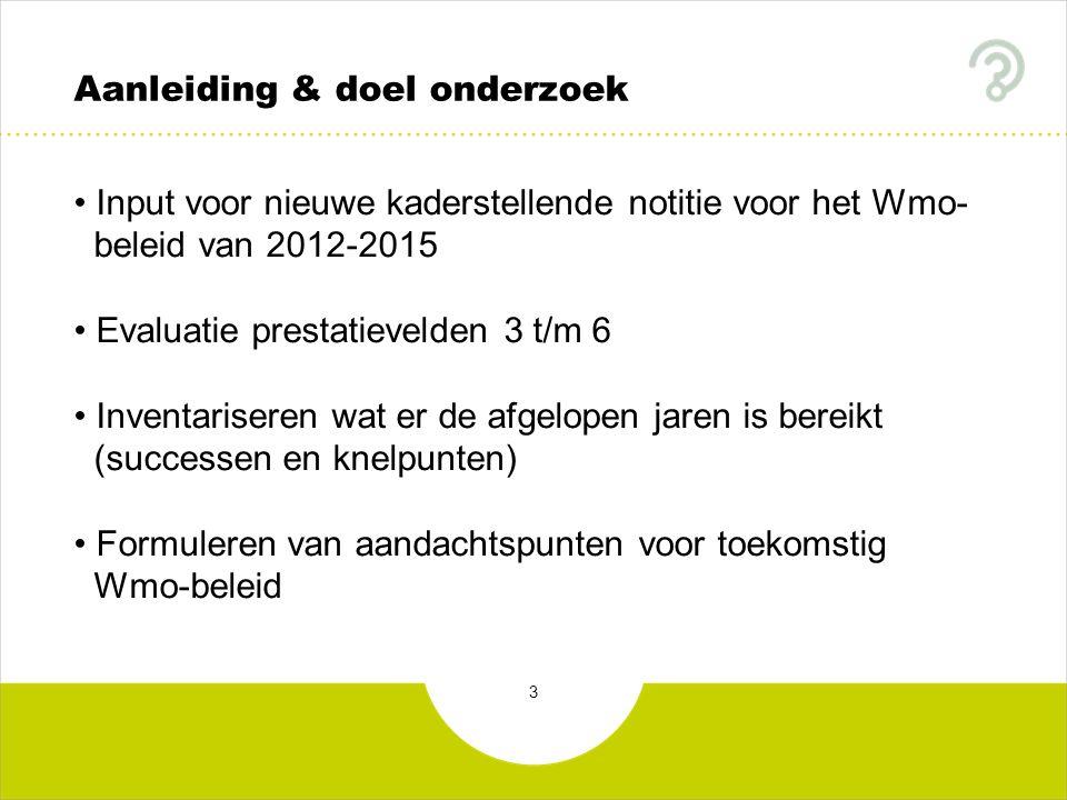 3 Aanleiding & doel onderzoek Input voor nieuwe kaderstellende notitie voor het Wmo- beleid van 2012-2015 Evaluatie prestatievelden 3 t/m 6 Inventaris
