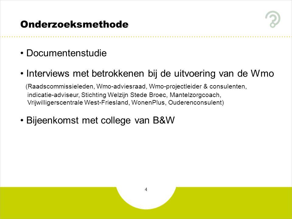 4 Onderzoeksmethode Documentenstudie Interviews met betrokkenen bij de uitvoering van de Wmo (Raadscommissieleden, Wmo-adviesraad, Wmo-projectleider & consulenten, indicatie-adviseur, Stichting Welzijn Stede Broec, Mantelzorgcoach, Vrijwilligerscentrale West-Friesland, WonenPlus, Ouderenconsulent) Bijeenkomst met college van B&W