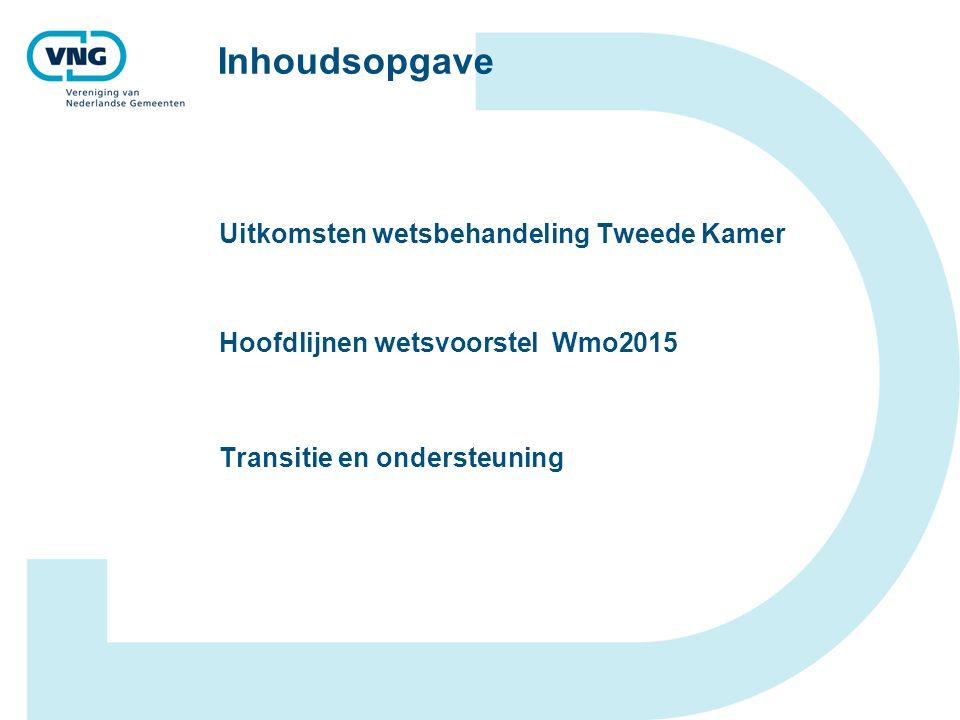 Inhoudsopgave Uitkomsten wetsbehandeling Tweede Kamer Hoofdlijnen wetsvoorstel Wmo2015 Transitie en ondersteuning