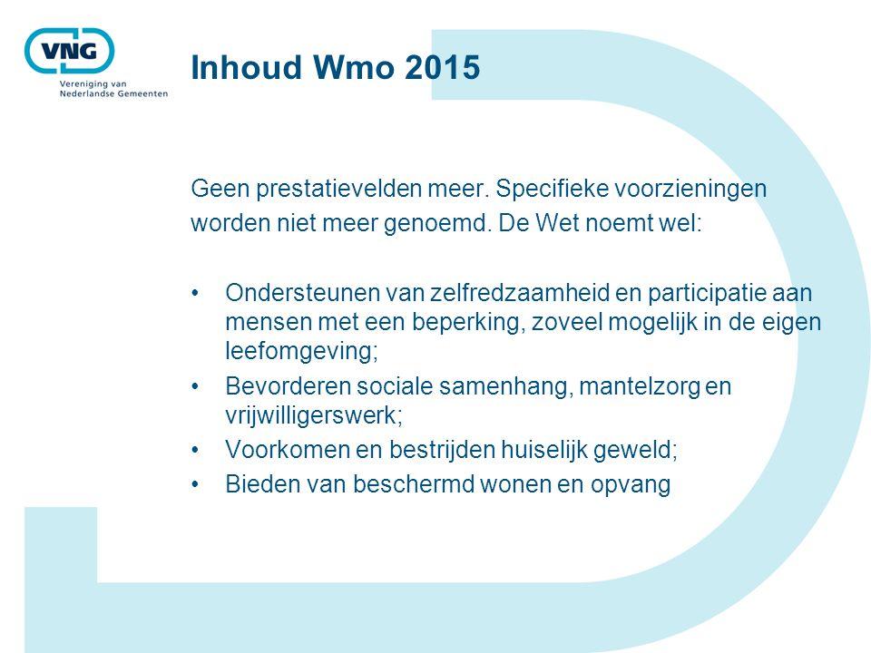 Inhoud Wmo 2015 Geen prestatievelden meer. Specifieke voorzieningen worden niet meer genoemd. De Wet noemt wel: Ondersteunen van zelfredzaamheid en pa
